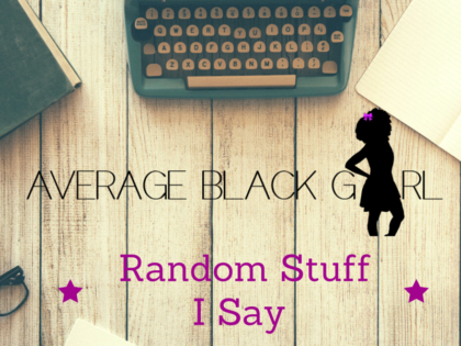 The Average Black Girl Glossary of Random Stuff I Say!